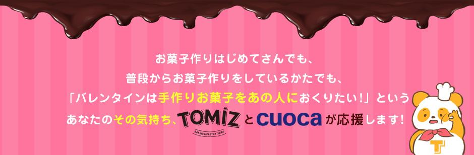 お菓子作りはじめてさんでも、普段からお菓子作りをしているかたでも、「バレンタインは手作りお菓子をあの人におくりたい!」というあなたのその気持ち、TOMIZとcuocaが応援します!