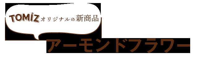 TOMIZオリジナルの新商品アーモンドフラワー
